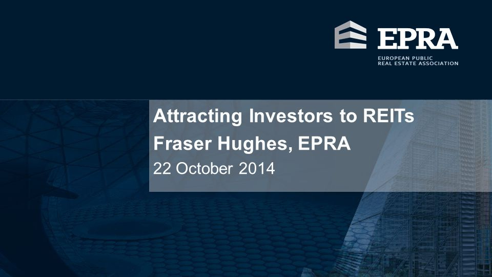 Attracting Investors to REITs Fraser Hughes, EPRA
