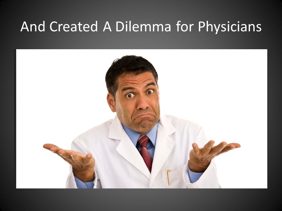 And Created A Dilemma for Physicians