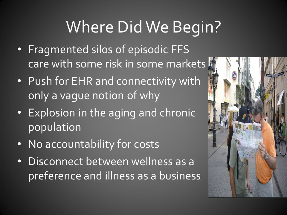 Where Did We Begin Fragmented silos of episodic FFS care with some risk in some markets.
