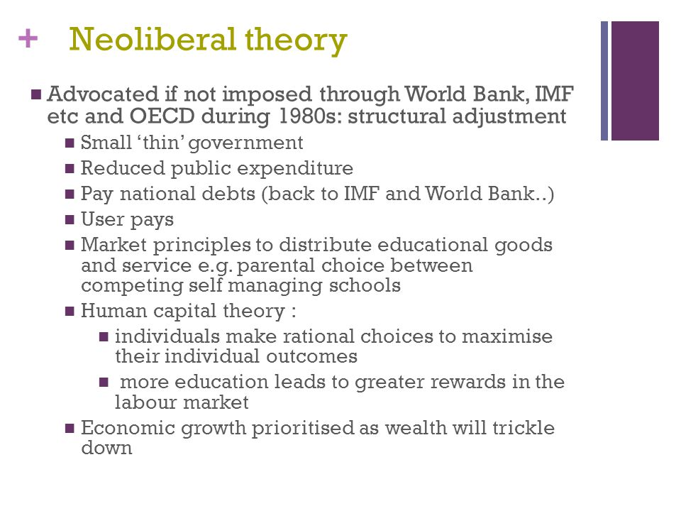 Neoliberal theory Advocated if not imposed through World Bank, IMF etc and OECD during 1980s: structural adjustment.