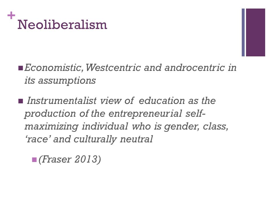 Neoliberalism Economistic, Westcentric and androcentric in its assumptions.