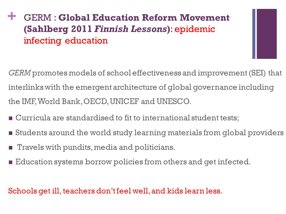 GERM : Global Education Reform Movement (Sahlberg 2011 Finnish Lessons): epidemic infecting education