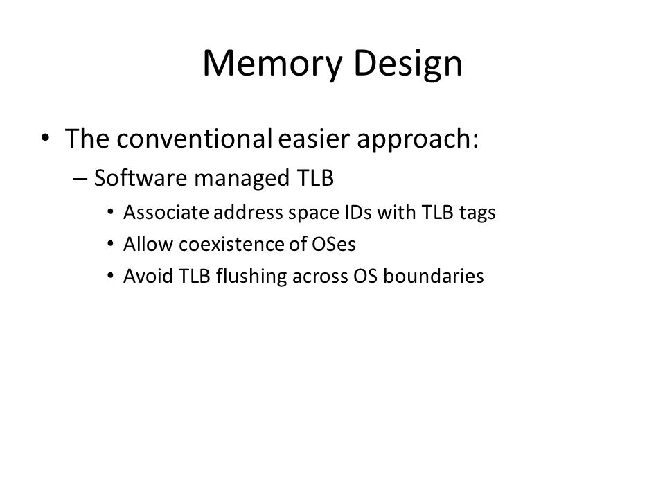 Memory Design The conventional easier approach: Software managed TLB