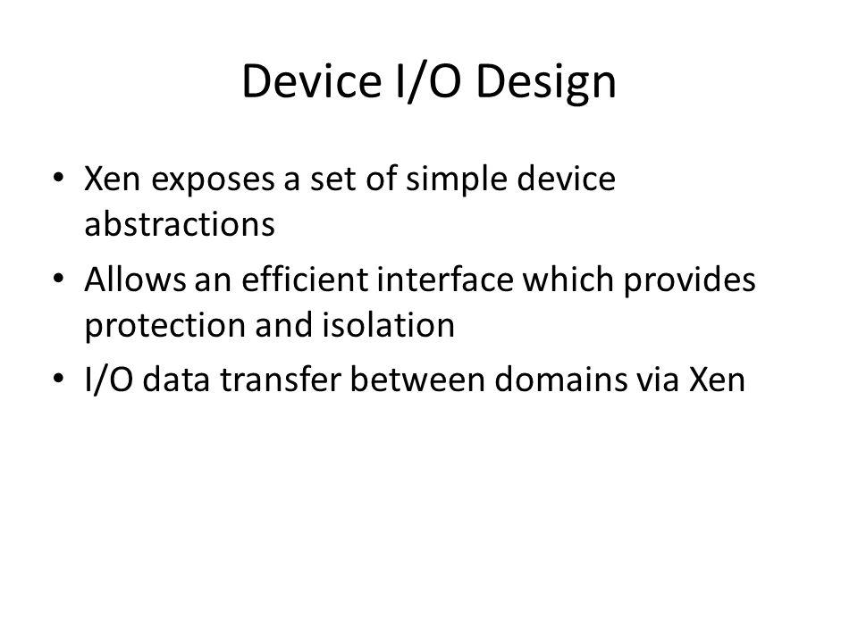 Device I/O Design Xen exposes a set of simple device abstractions
