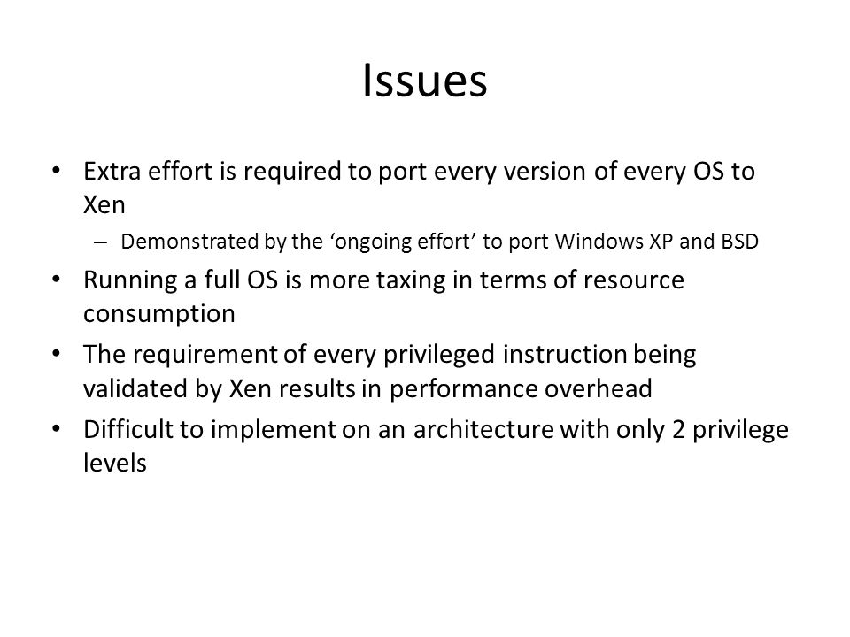 Issues Extra effort is required to port every version of every OS to Xen. Demonstrated by the 'ongoing effort' to port Windows XP and BSD.