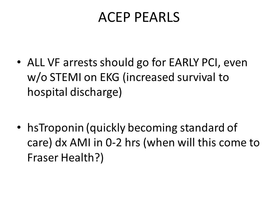 ACEP PEARLS ALL VF arrests should go for EARLY PCI, even w/o STEMI on EKG (increased survival to hospital discharge)