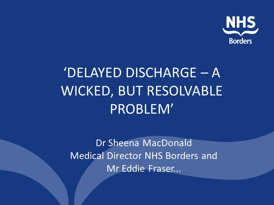 'DELAYED DISCHARGE – A WICKED, BUT RESOLVABLE PROBLEM'