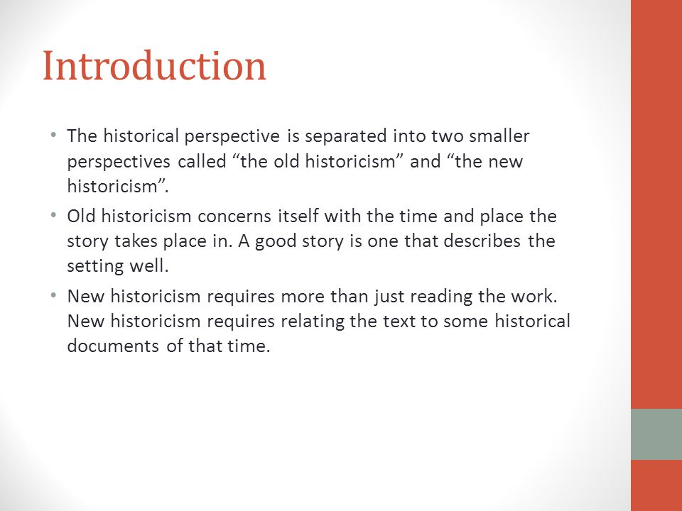 Introduction The historical perspective is separated into two smaller perspectives called the old historicism and the new historicism .