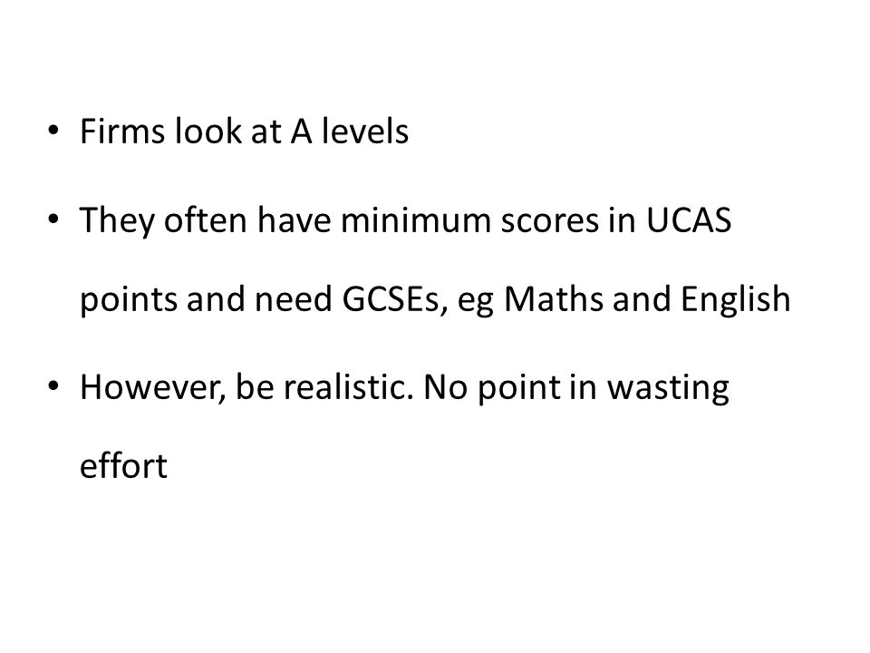 Firms look at A levels They often have minimum scores in UCAS points and need GCSEs, eg Maths and English.