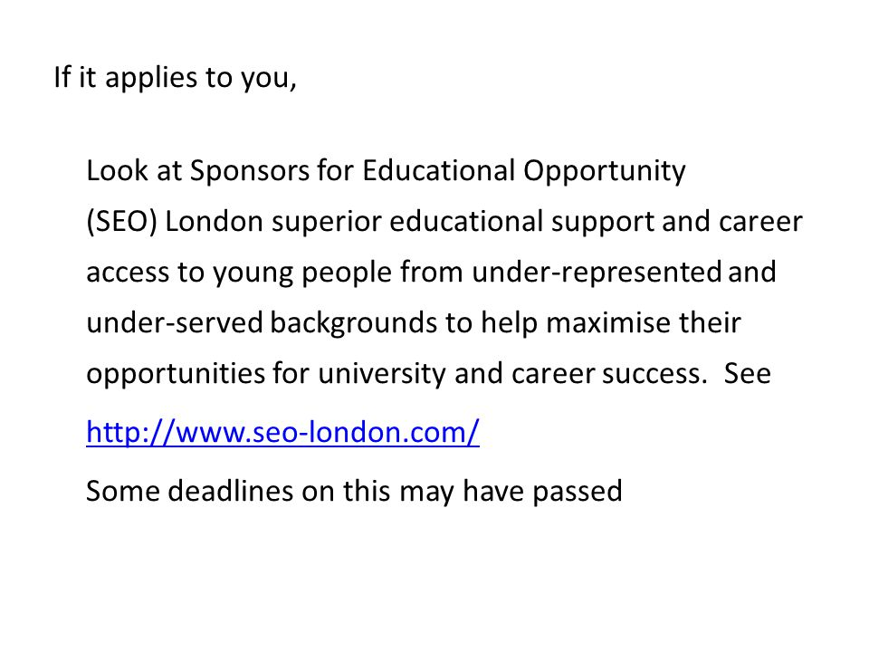 If it applies to you, Look at Sponsors for Educational Opportunity (SEO) London superior educational support and career access to young people from under-represented and under-served backgrounds to help maximise their opportunities for university and career success.