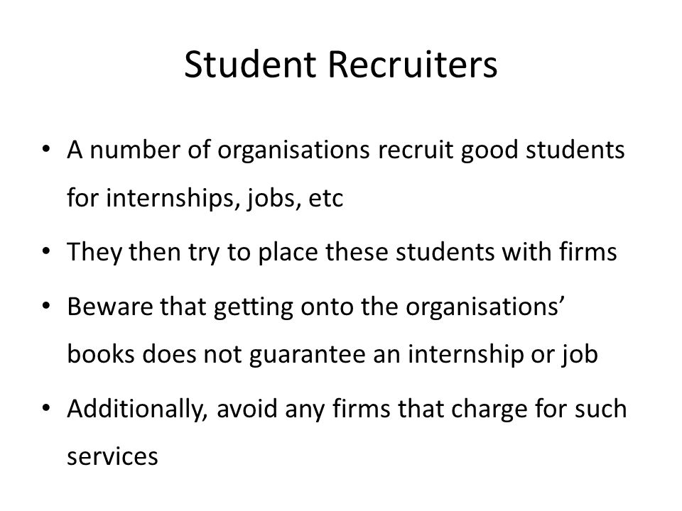 Student Recruiters A number of organisations recruit good students for internships, jobs, etc. They then try to place these students with firms.