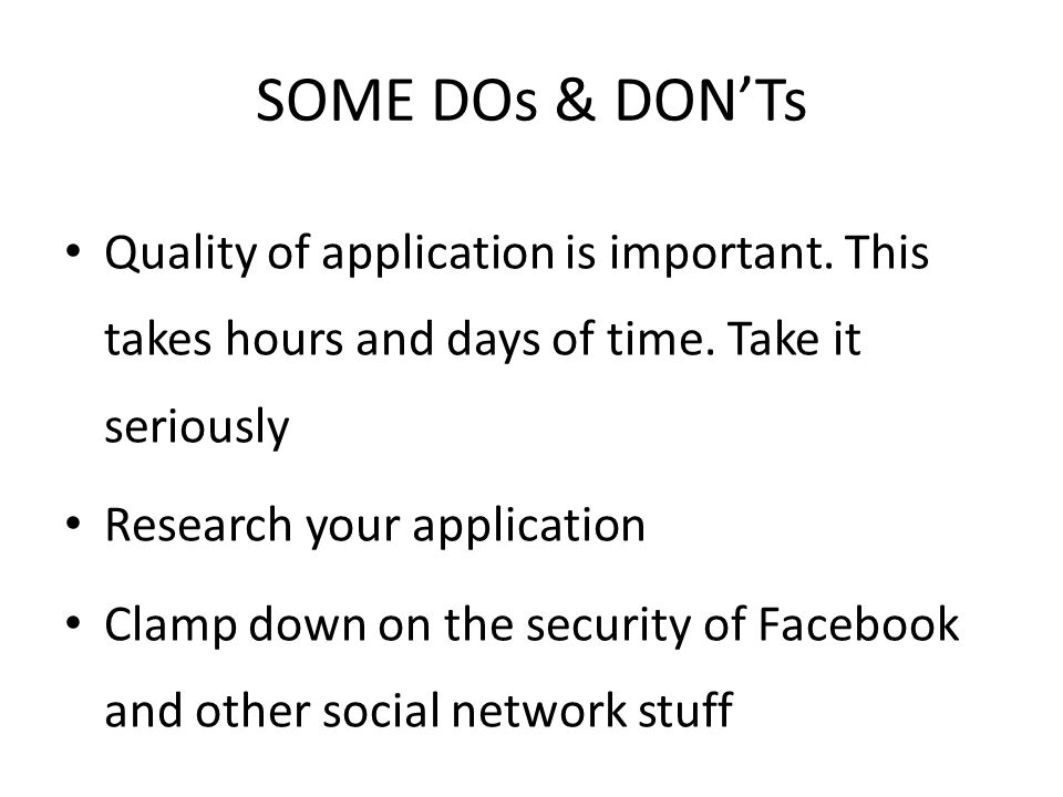 SOME DOs & DON'Ts Quality of application is important. This takes hours and days of time. Take it seriously.