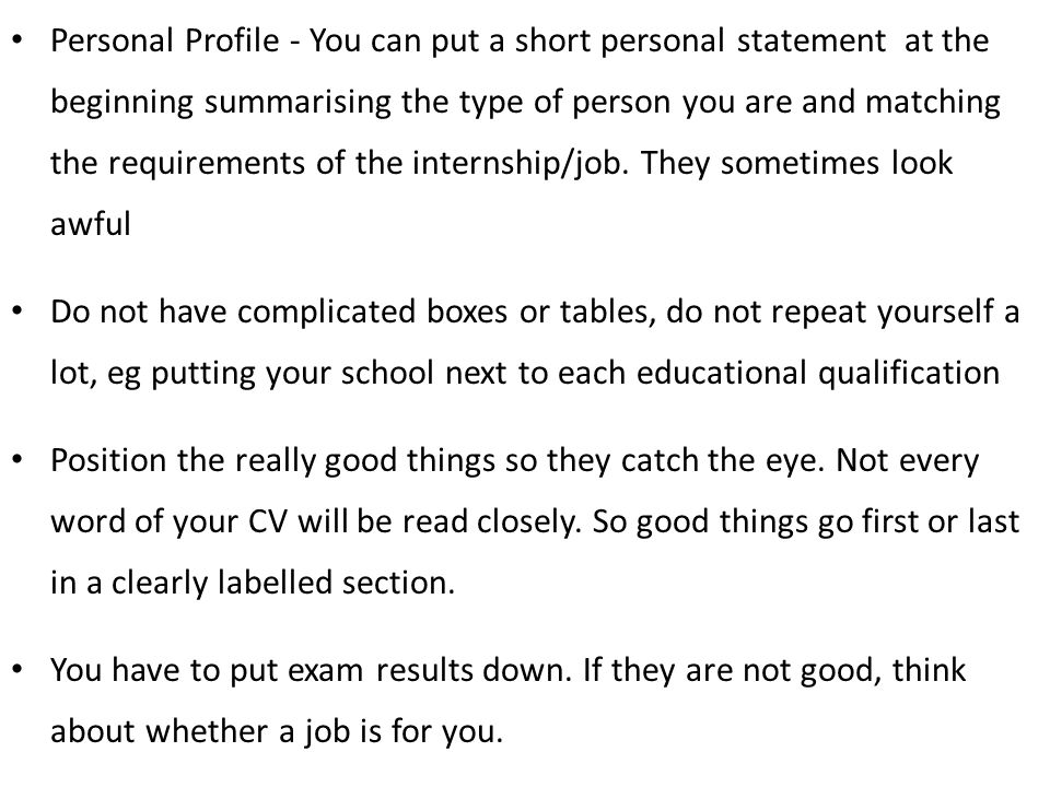 Personal Profile - You can put a short personal statement at the beginning summarising the type of person you are and matching the requirements of the internship/job. They sometimes look awful