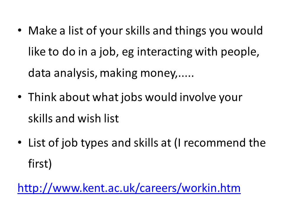Make a list of your skills and things you would like to do in a job, eg interacting with people, data analysis, making money,.....