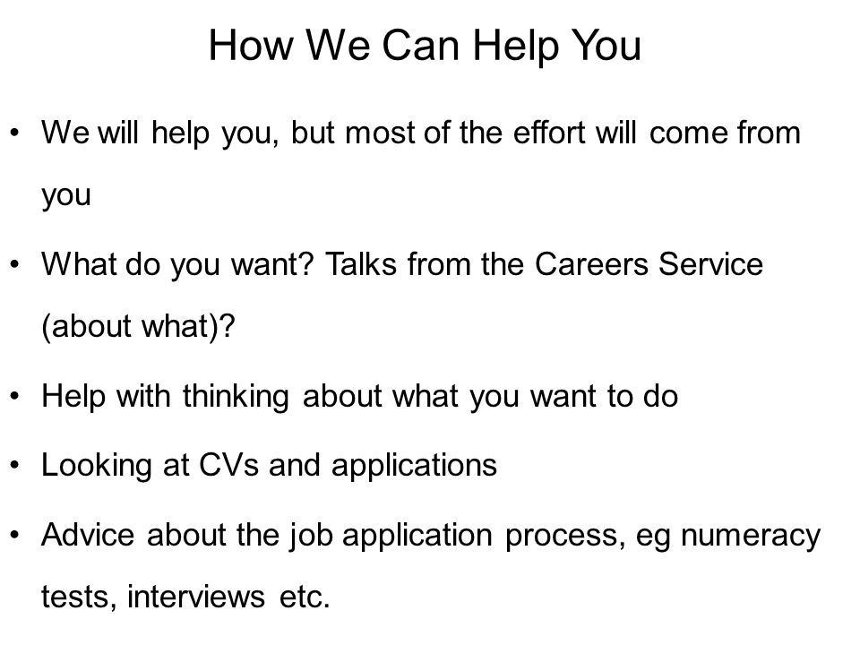 How We Can Help You We will help you, but most of the effort will come from you. What do you want Talks from the Careers Service (about what)