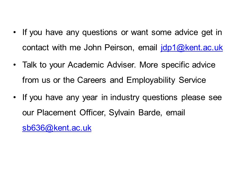 If you have any questions or want some advice get in contact with me John Peirson, email jdp1@kent.ac.uk