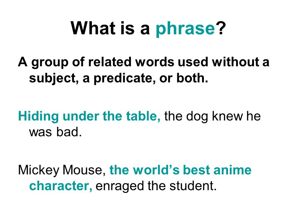 What is a phrase A group of related words used without a subject, a predicate, or both. Hiding under the table, the dog knew he was bad.