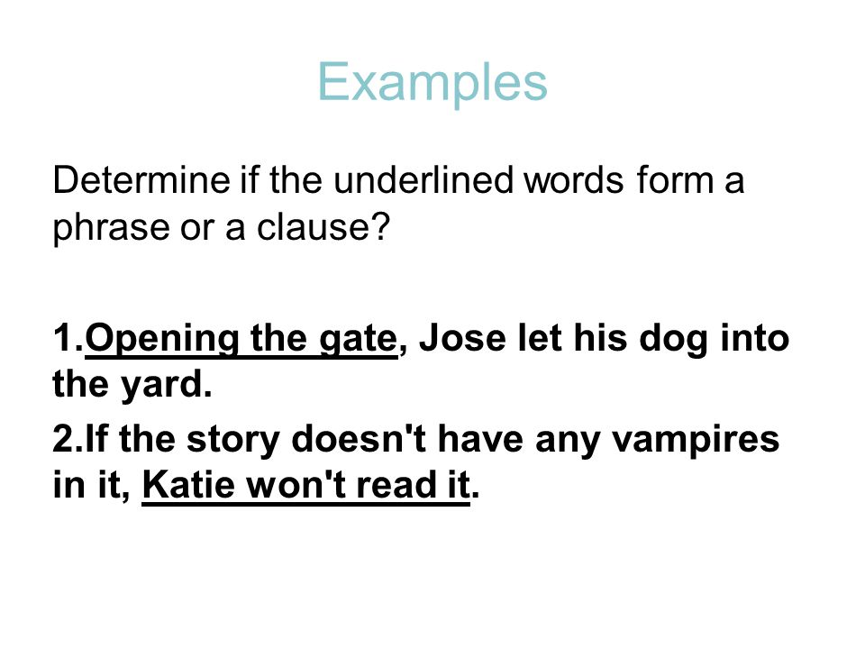 Examples Determine if the underlined words form a phrase or a clause