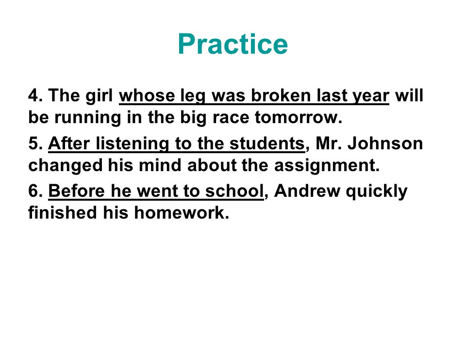 Practice 4. The girl whose leg was broken last year will be running in the big race tomorrow.