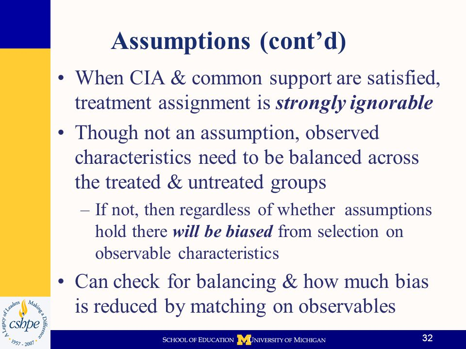 Assumptions (cont'd) When CIA & common support are satisfied, treatment assignment is strongly ignorable.