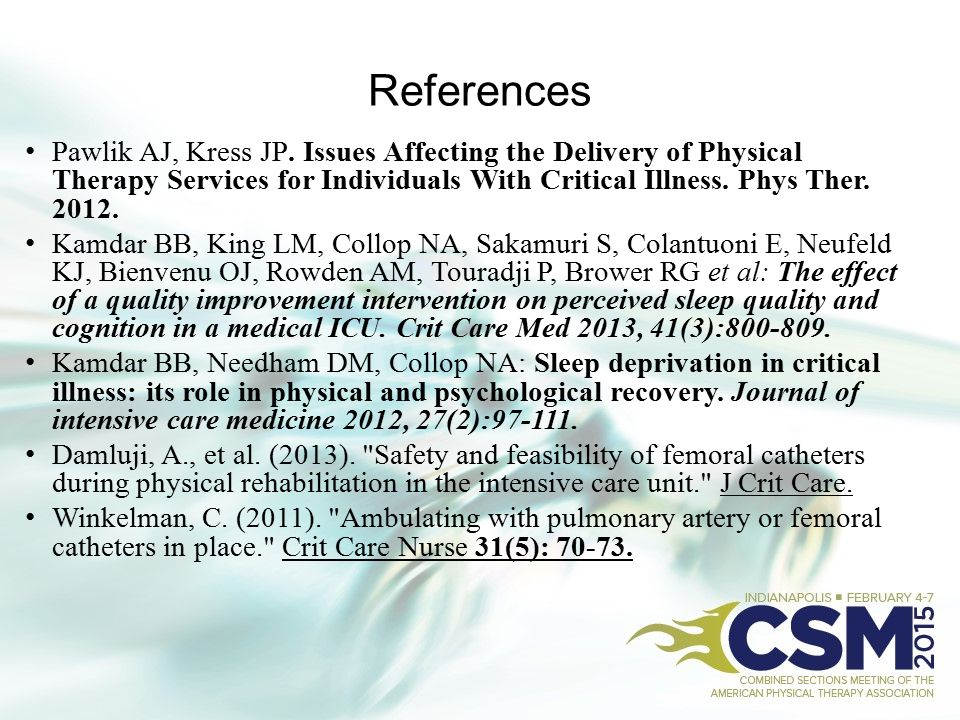 References Pawlik AJ, Kress JP. Issues Affecting the Delivery of Physical Therapy Services for Individuals With Critical Illness. Phys Ther. 2012.