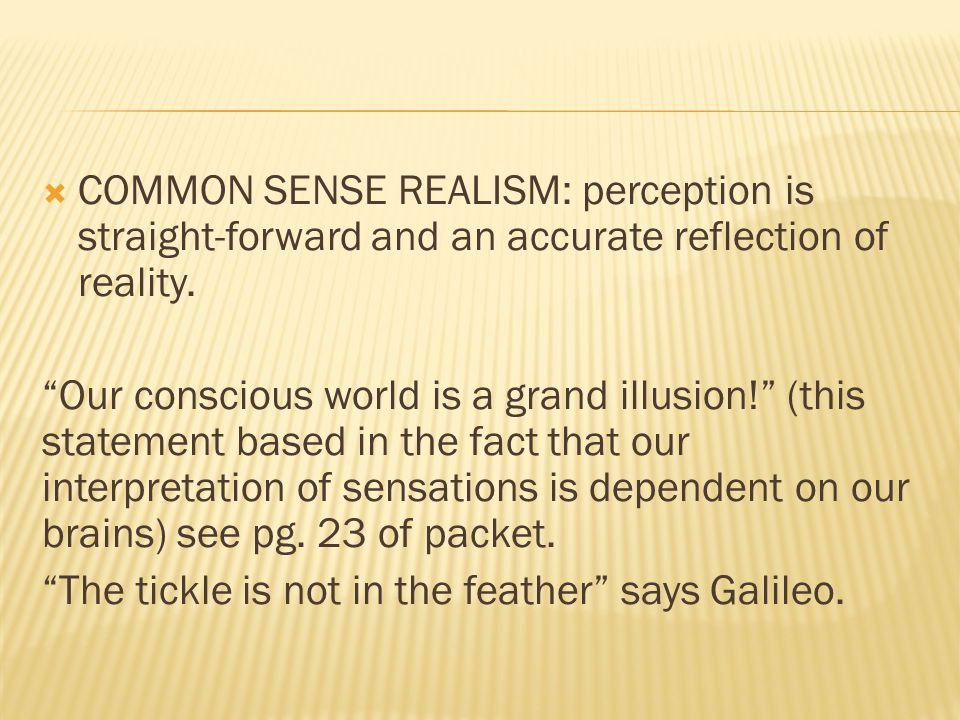 COMMON SENSE REALISM: perception is straight-forward and an accurate reflection of reality.