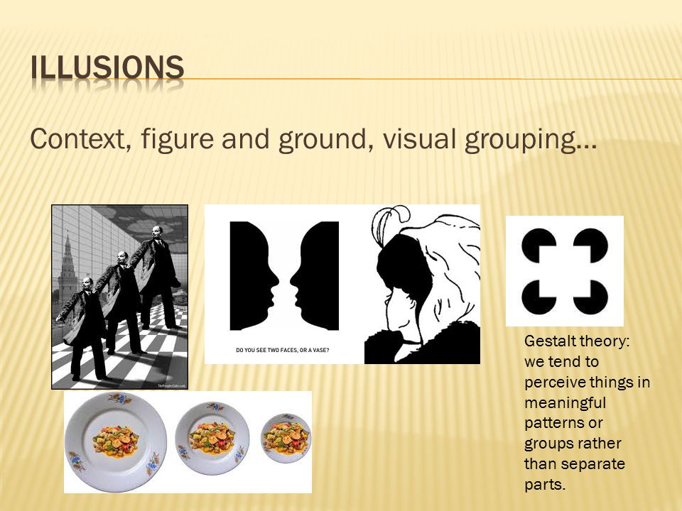 Illusions Context, figure and ground, visual grouping…