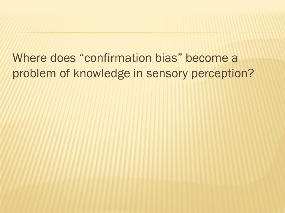 Where does confirmation bias become a problem of knowledge in sensory perception