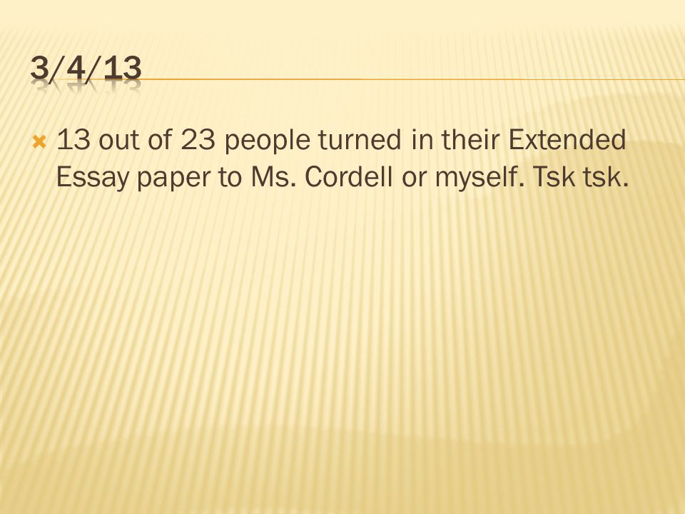 3/4/13 13 out of 23 people turned in their Extended Essay paper to Ms. Cordell or myself. Tsk tsk.