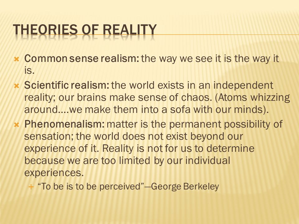Theories of reality Common sense realism: the way we see it is the way it is.