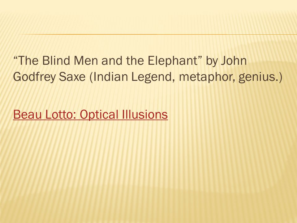 The Blind Men and the Elephant by John Godfrey Saxe (Indian Legend, metaphor, genius.) Beau Lotto: Optical Illusions