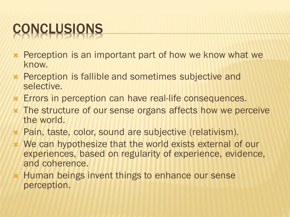 Conclusions Perception is an important part of how we know what we know. Perception is fallible and sometimes subjective and selective.