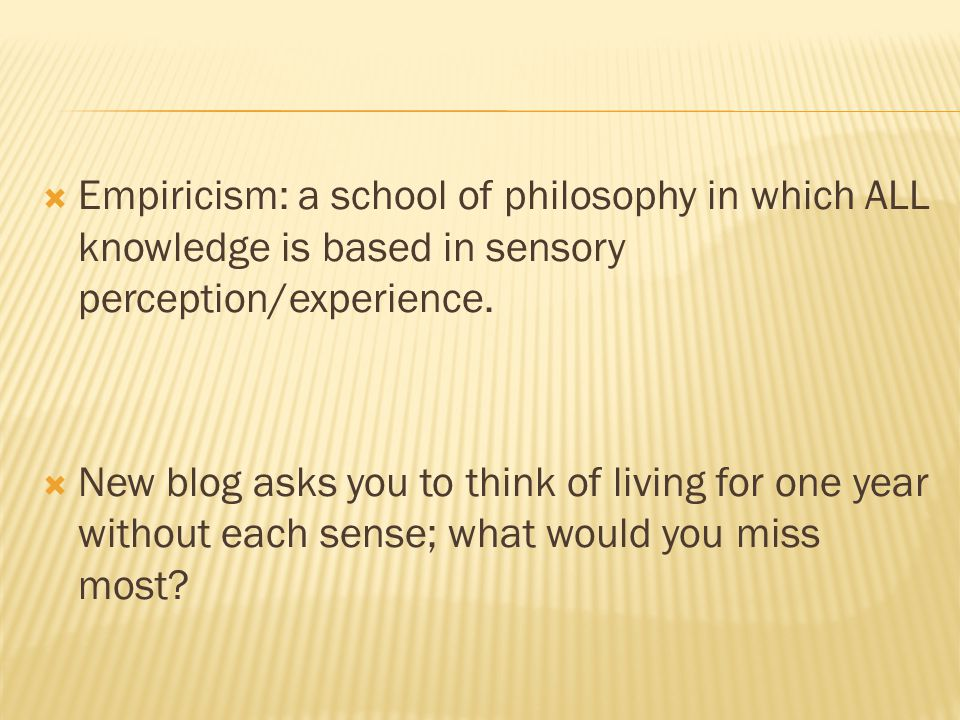 Empiricism: a school of philosophy in which ALL knowledge is based in sensory perception/experience.