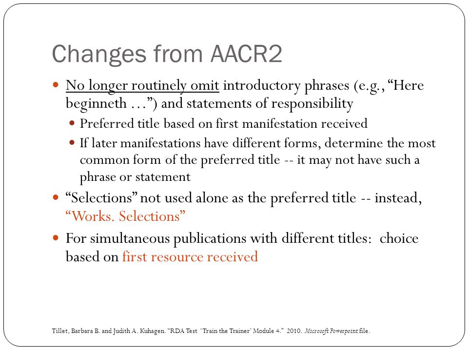 Changes from AACR2 No longer routinely omit introductory phrases (e.g., Here beginneth … ) and statements of responsibility.