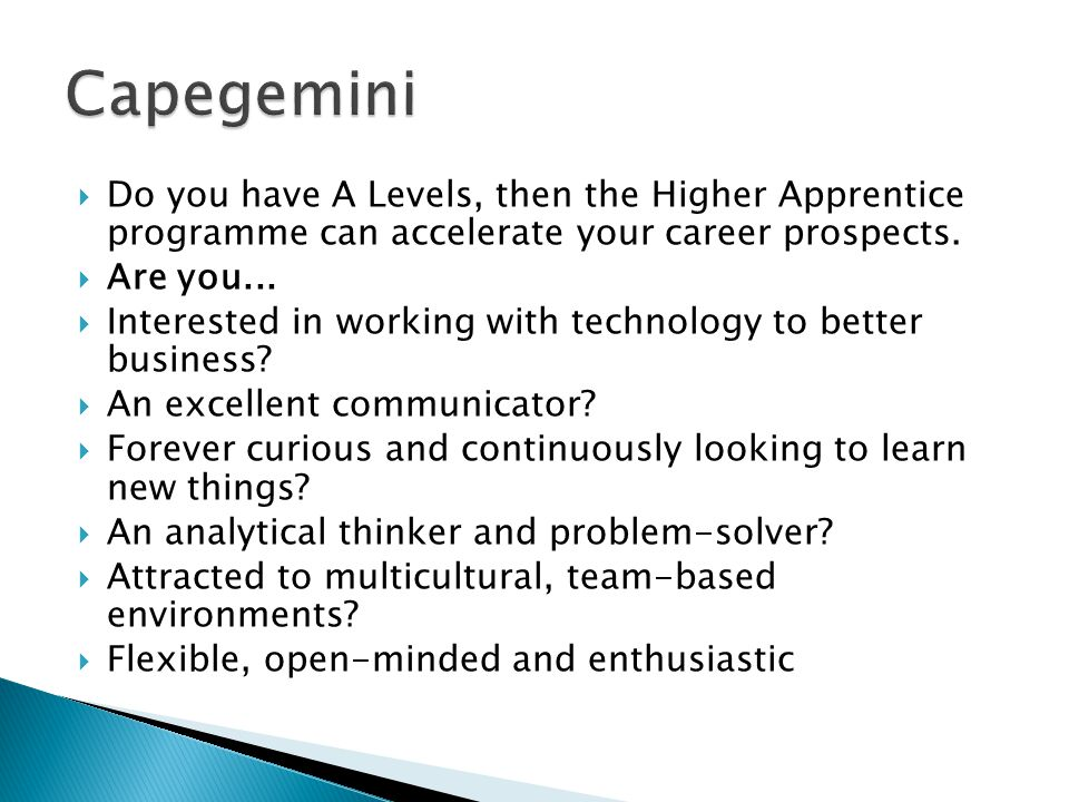 Capegemini Do you have A Levels, then the Higher Apprentice programme can accelerate your career prospects.