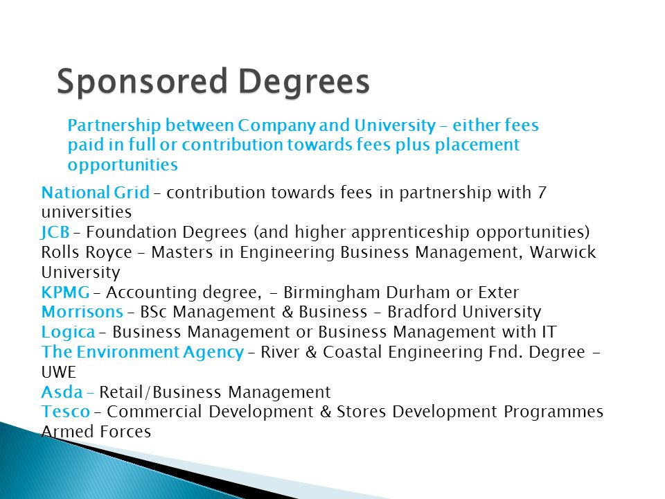 Sponsored Degrees Partnership between Company and University – either fees paid in full or contribution towards fees plus placement opportunities.