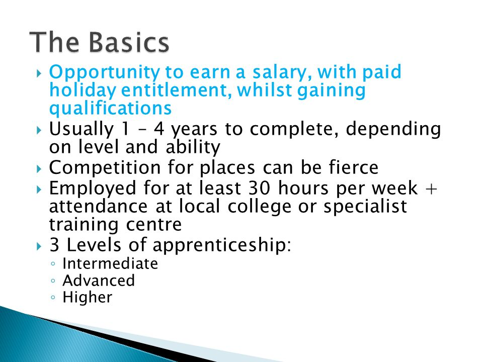 The Basics Opportunity to earn a salary, with paid holiday entitlement, whilst gaining qualifications.