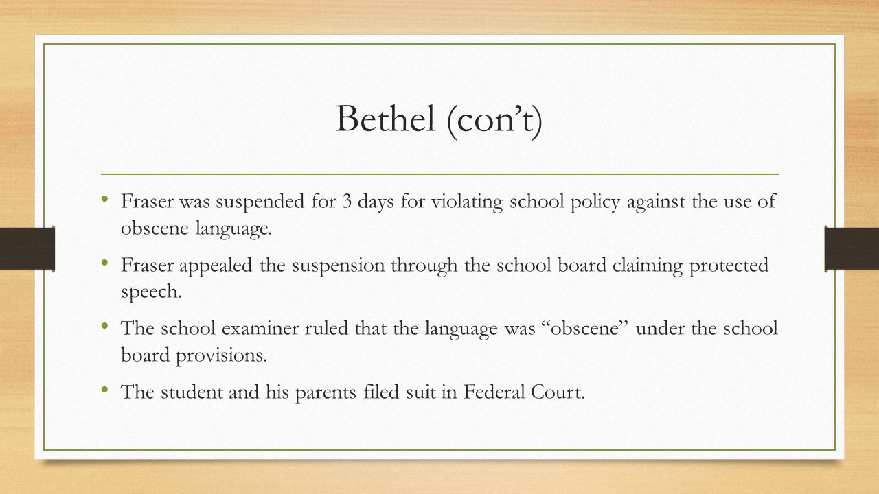 Bethel (con't) Fraser was suspended for 3 days for violating school policy against the use of obscene language.