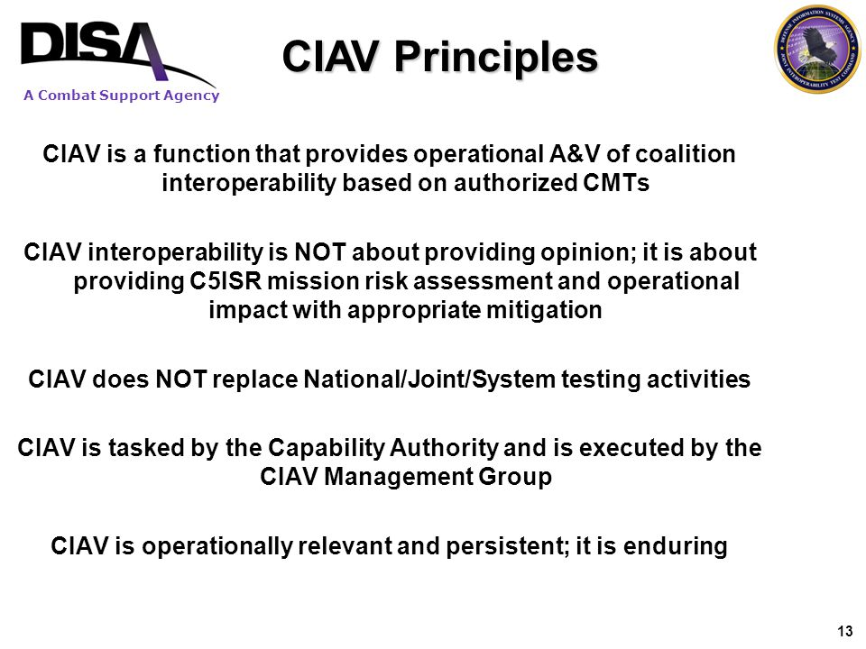 CIAV Principles CIAV is a function that provides operational A&V of coalition interoperability based on authorized CMTs.