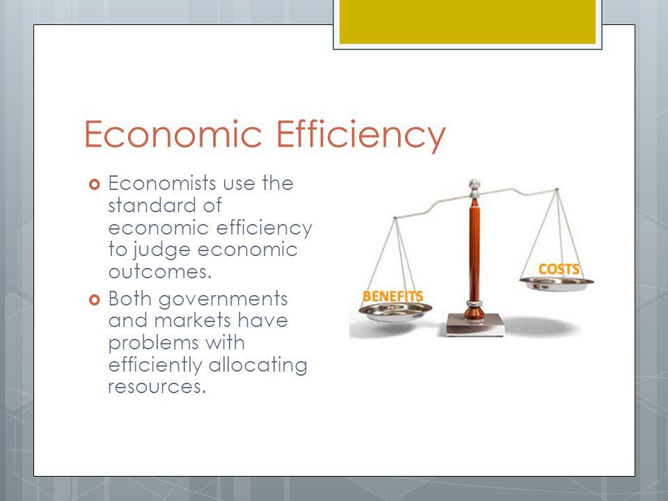 Economic Efficiency Economists use the standard of economic efficiency to judge economic outcomes.