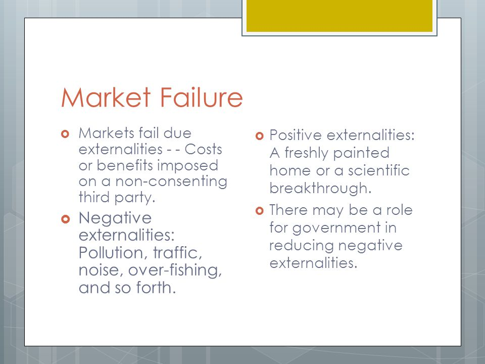 Market Failure Markets fail due externalities - - Costs or benefits imposed on a non-consenting third party.