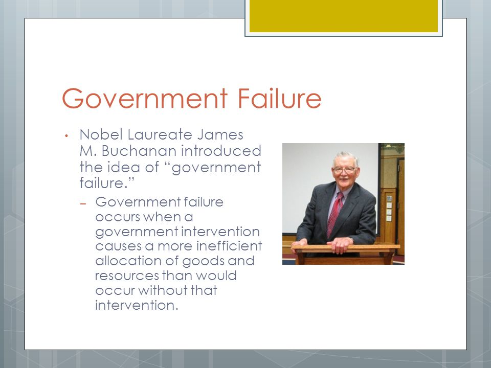 Government Failure Nobel Laureate James M. Buchanan introduced the idea of government failure.