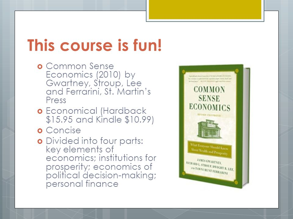 This course is fun! Common Sense Economics (2010) by Gwartney, Stroup, Lee and Ferrarini, St. Martin's Press.