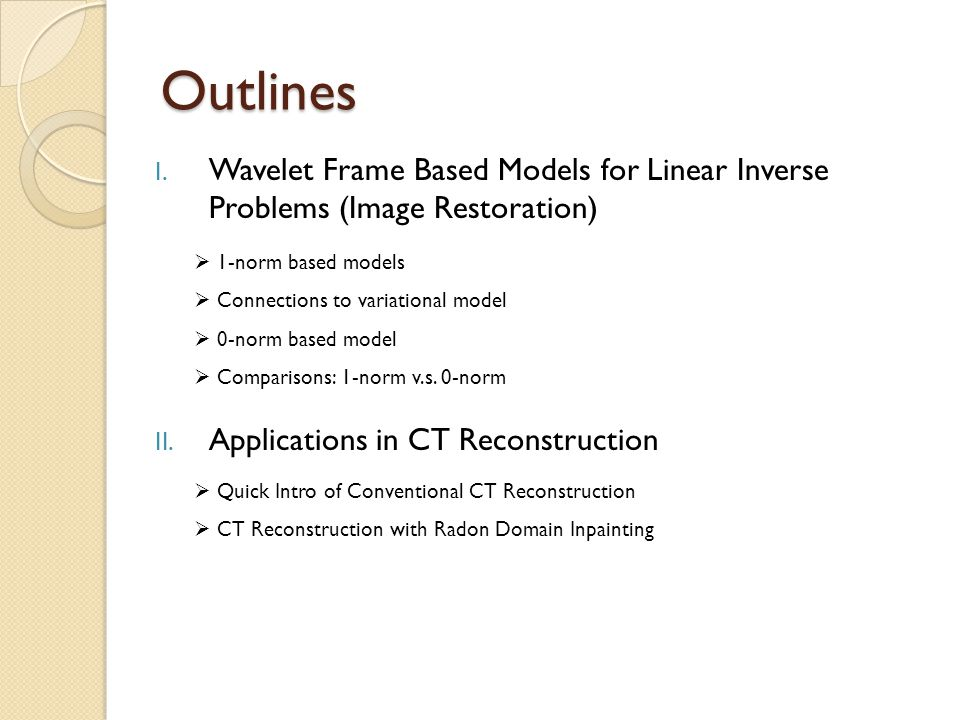 Outlines Wavelet Frame Based Models for Linear Inverse Problems (Image Restoration) Applications in CT Reconstruction.