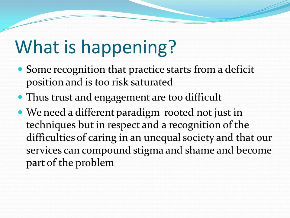 What is happening Some recognition that practice starts from a deficit position and is too risk saturated.