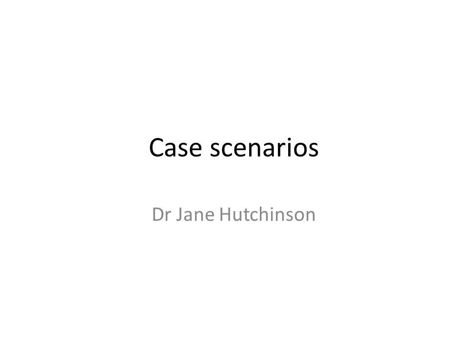 Case scenarios Dr Jane Hutchinson