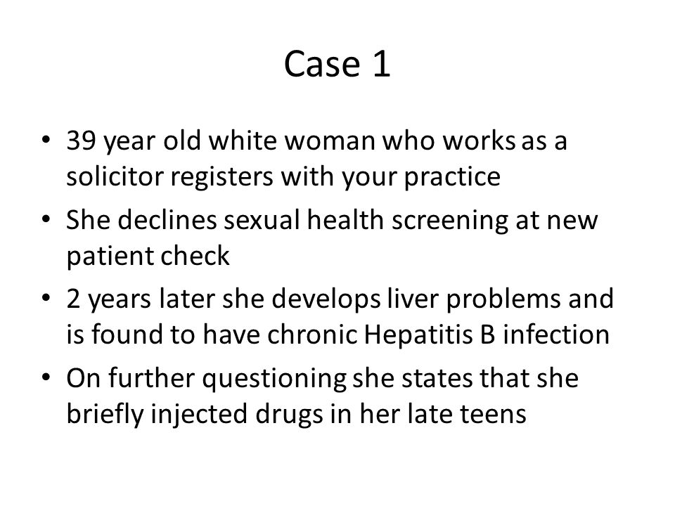 Case 1 39 year old white woman who works as a solicitor registers with your practice. She declines sexual health screening at new patient check.