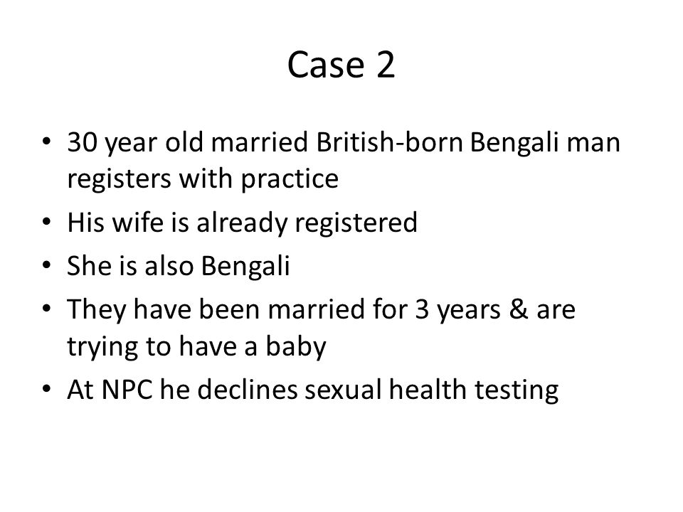 Case 2 30 year old married British-born Bengali man registers with practice. His wife is already registered.