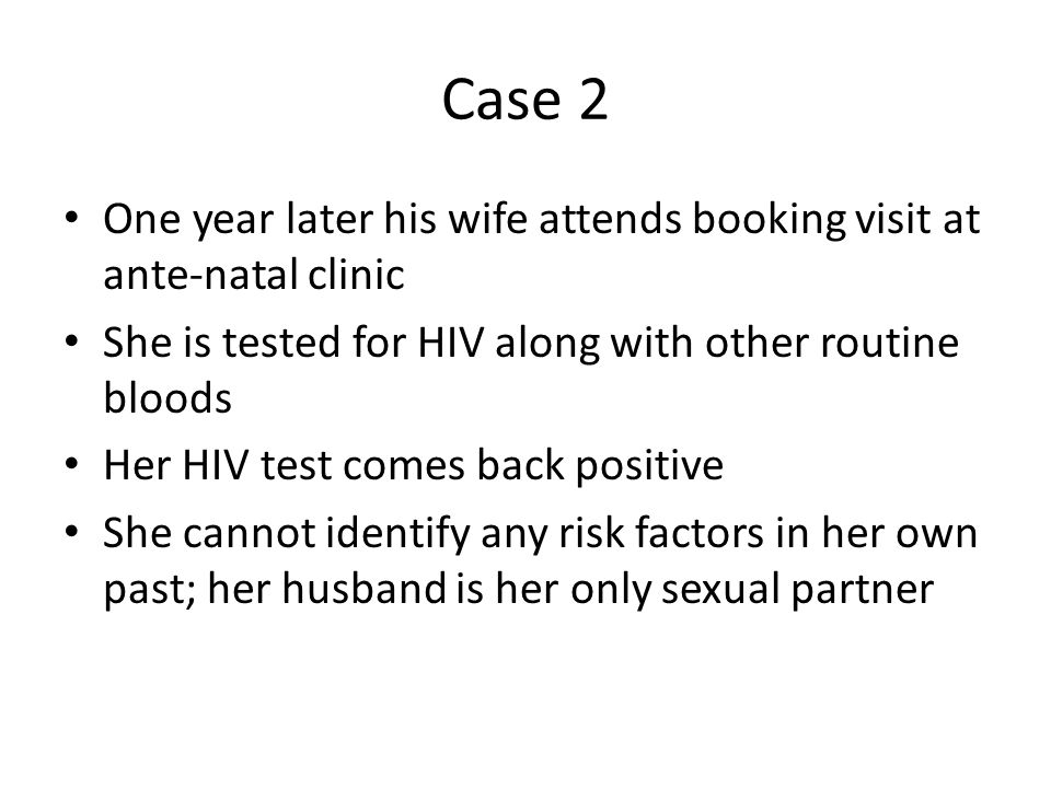 Case 2 One year later his wife attends booking visit at ante-natal clinic. She is tested for HIV along with other routine bloods.