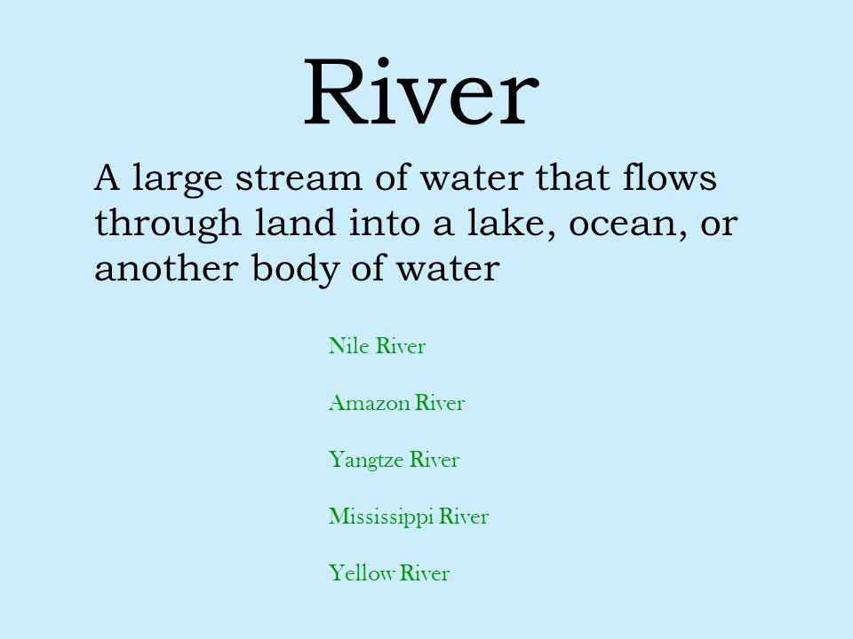 River A large stream of water that flows through land into a lake, ocean, or another body of water.
